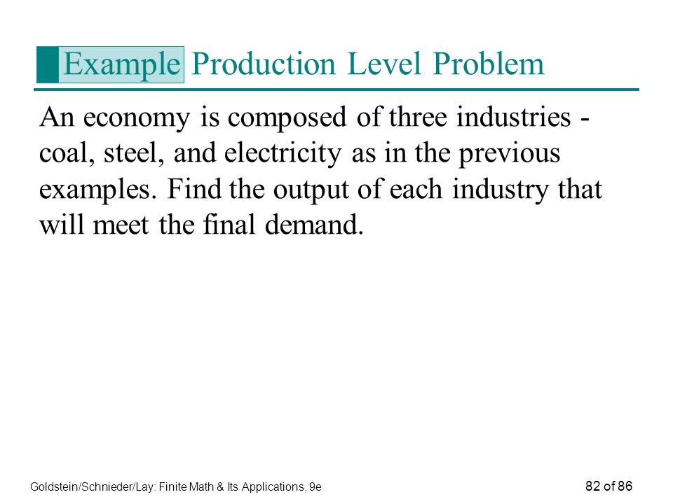 Goldstein/Schnieder/Lay: Finite Math & Its Applications, 9e 82 of 86 Example Production Level Problem An economy is composed of three industries - coal, steel, and electricity as in the previous examples.