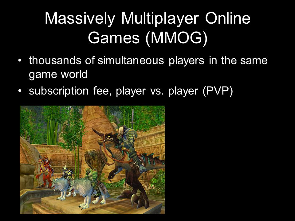 Massively Multiplayer Online Games (MMOG) thousands of simultaneous players in the same game world subscription fee, player vs.
