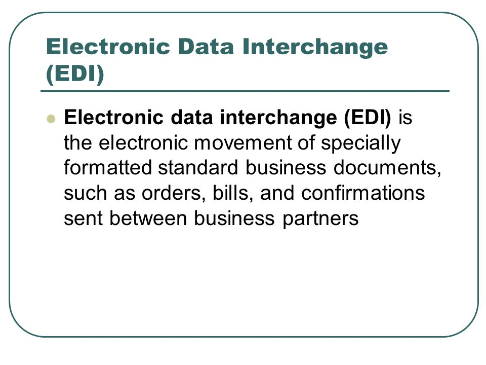 Electronic Data Interchange (EDI) Electronic data interchange (EDI) is the electronic movement of specially formatted standard business documents, such as orders, bills, and confirmations sent between business partners