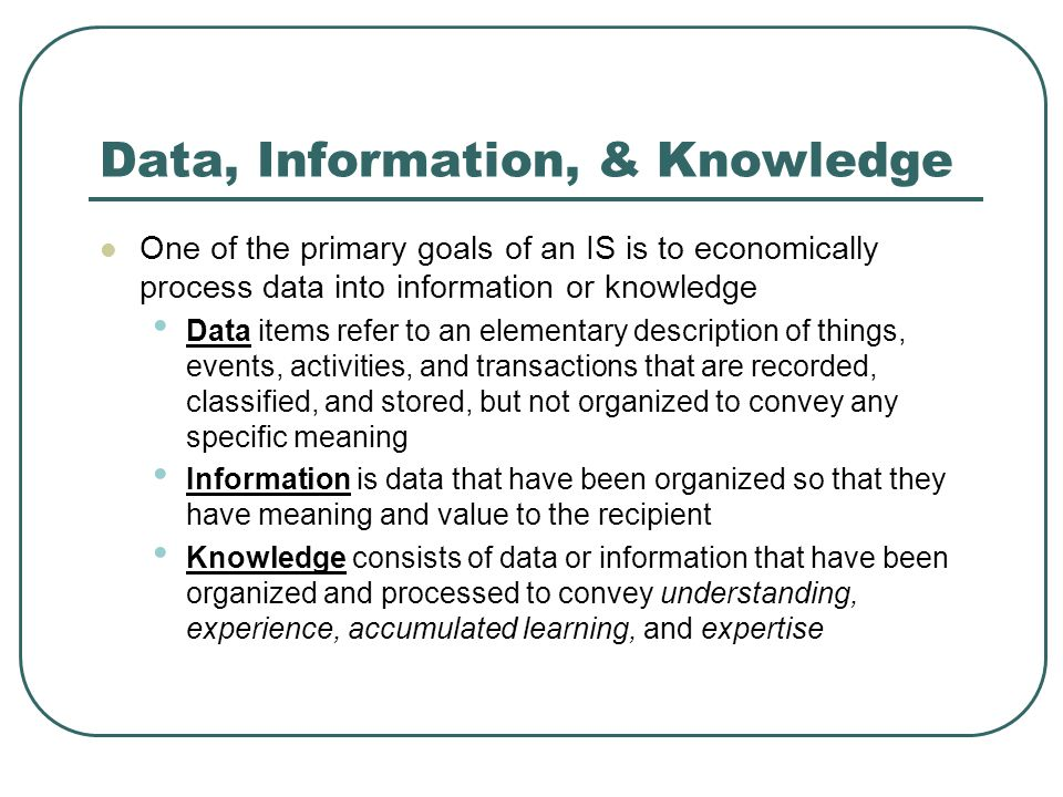 Data, Information, & Knowledge One of the primary goals of an IS is to economically process data into information or knowledge Data items refer to an elementary description of things, events, activities, and transactions that are recorded, classified, and stored, but not organized to convey any specific meaning Information is data that have been organized so that they have meaning and value to the recipient Knowledge consists of data or information that have been organized and processed to convey understanding, experience, accumulated learning, and expertise