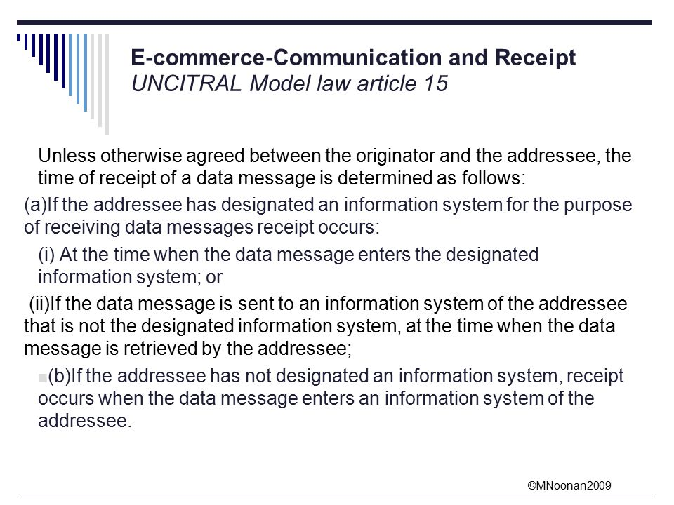 ©MNoonan2009 E-commerce-Communication and Receipt UNCITRAL Model law article 15 Unless otherwise agreed between the originator and the addressee, the time of receipt of a data message is determined as follows: (a)If the addressee has designated an information system for the purpose of receiving data messages receipt occurs: (i) At the time when the data message enters the designated information system; or (ii)If the data message is sent to an information system of the addressee that is not the designated information system, at the time when the data message is retrieved by the addressee; (b)If the addressee has not designated an information system, receipt occurs when the data message enters an information system of the addressee.