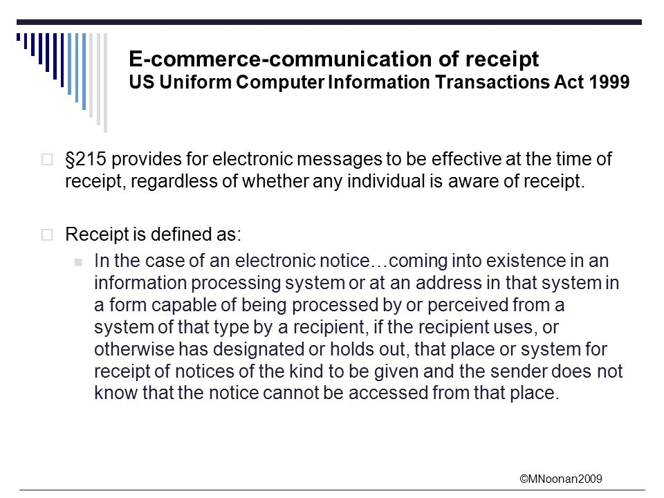 ©MNoonan2009 E-commerce-communication of receipt US Uniform Computer Information Transactions Act 1999  §215 provides for electronic messages to be effective at the time of receipt, regardless of whether any individual is aware of receipt.