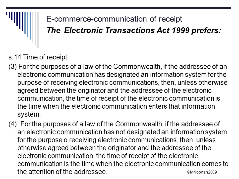 ©MNoonan2009 E-commerce-communication of receipt The Electronic Transactions Act 1999 prefers: s.14 Time of receipt (3) For the purposes of a law of the Commonwealth, if the addressee of an electronic communication has designated an information system for the purpose of receiving electronic communications, then, unless otherwise agreed between the originator and the addressee of the electronic communication, the time of receipt of the electronic communication is the time when the electronic communication enters that information system.