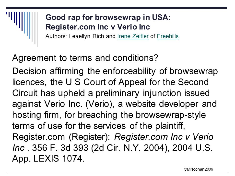 ©MNoonan2009 Good rap for browsewrap in USA: Register.com Inc v Verio Inc Authors: Leaellyn Rich and Irene Zeitler of FreehillsIrene ZeitlerFreehills Agreement to terms and conditions.