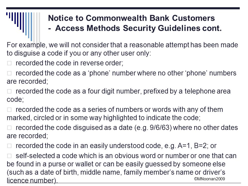 ©MNoonan2009 For example, we will not consider that a reasonable attempt has been made to disguise a code if you or any other user only:  recorded the code in reverse order;  recorded the code as a 'phone' number where no other 'phone' numbers are recorded;  recorded the code as a four digit number, prefixed by a telephone area code;  recorded the code as a series of numbers or words with any of them marked, circled or in some way highlighted to indicate the code;  recorded the code disguised as a date (e.g.