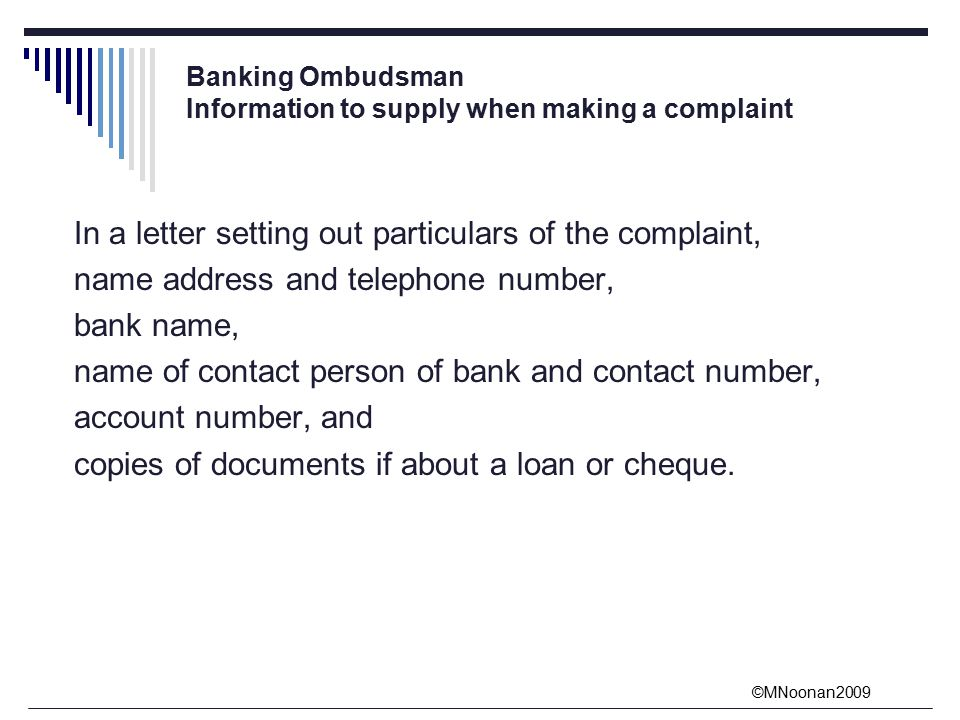 ©MNoonan2009 Banking Ombudsman Information to supply when making a complaint In a letter setting out particulars of the complaint, name address and telephone number, bank name, name of contact person of bank and contact number, account number, and copies of documents if about a loan or cheque.