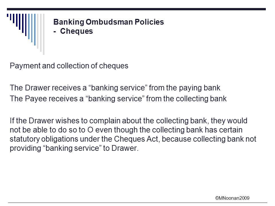 ©MNoonan2009 Banking Ombudsman Policies - Cheques Payment and collection of cheques The Drawer receives a banking service from the paying bank The Payee receives a banking service from the collecting bank If the Drawer wishes to complain about the collecting bank, they would not be able to do so to O even though the collecting bank has certain statutory obligations under the Cheques Act, because collecting bank not providing banking service to Drawer.