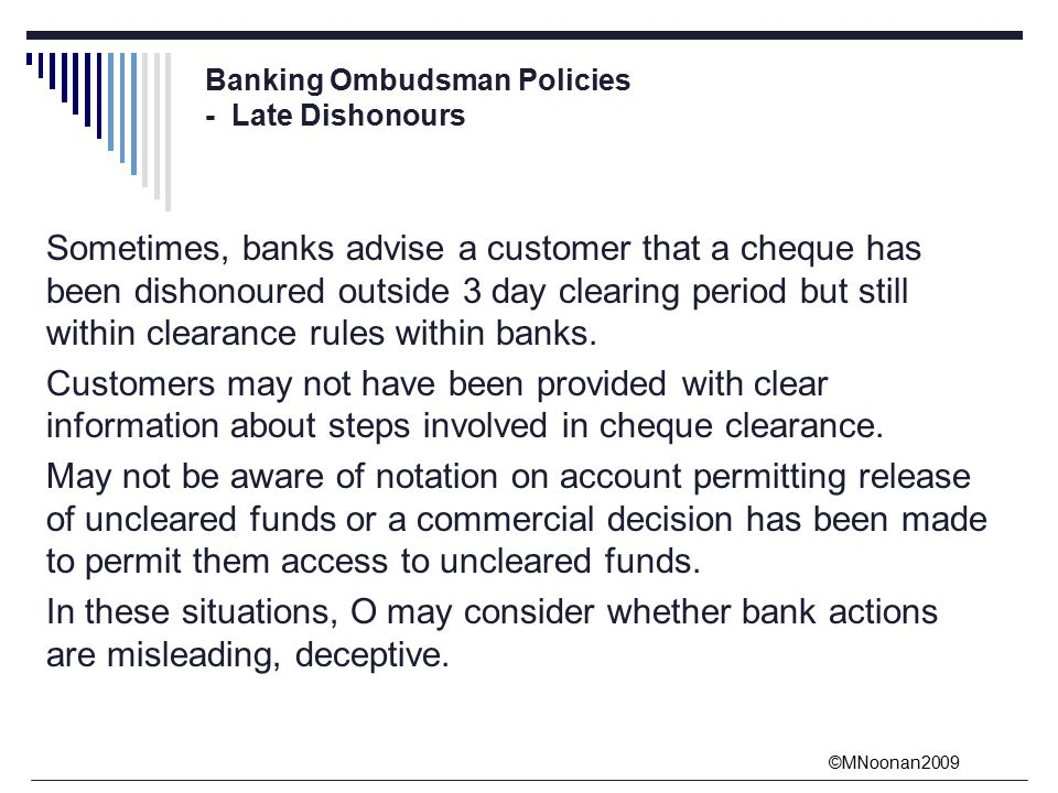 ©MNoonan2009 Banking Ombudsman Policies - Late Dishonours Sometimes, banks advise a customer that a cheque has been dishonoured outside 3 day clearing period but still within clearance rules within banks.