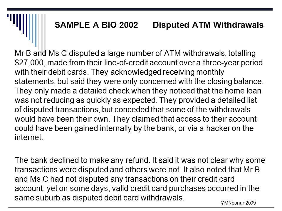 ©MNoonan2009 SAMPLE A BIO 2002 Disputed ATM Withdrawals Mr B and Ms C disputed a large number of ATM withdrawals, totalling $27,000, made from their line-of-credit account over a three-year period with their debit cards.