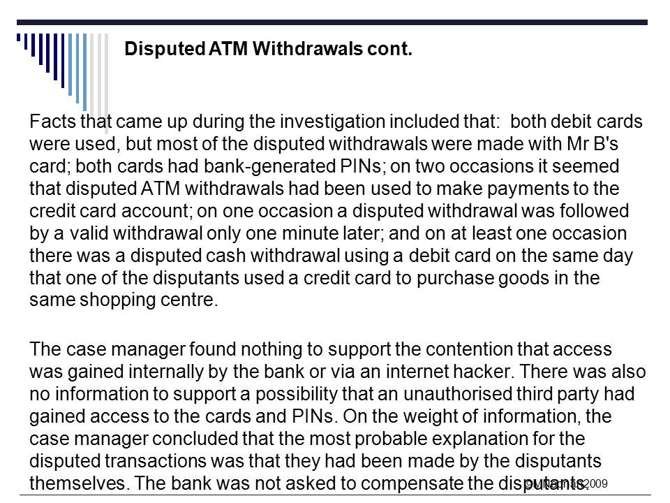 ©MNoonan2009 Facts that came up during the investigation included that: both debit cards were used, but most of the disputed withdrawals were made with Mr B s card; both cards had bank-generated PINs; on two occasions it seemed that disputed ATM withdrawals had been used to make payments to the credit card account; on one occasion a disputed withdrawal was followed by a valid withdrawal only one minute later; and on at least one occasion there was a disputed cash withdrawal using a debit card on the same day that one of the disputants used a credit card to purchase goods in the same shopping centre.