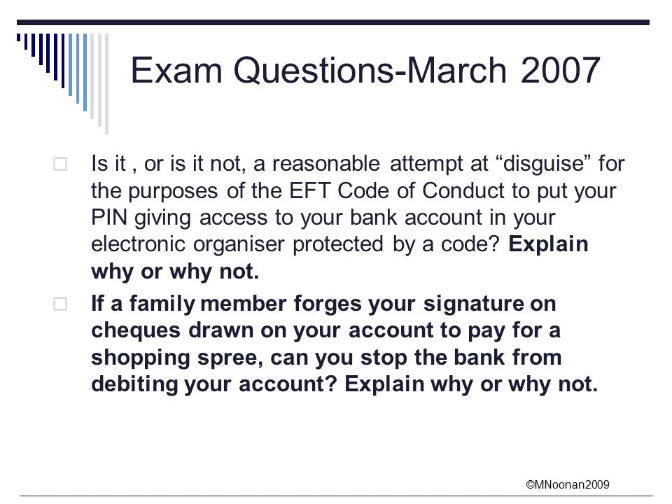 ©MNoonan2009 Exam Questions-March 2007  Is it, or is it not, a reasonable attempt at disguise for the purposes of the EFT Code of Conduct to put your PIN giving access to your bank account in your electronic organiser protected by a code.