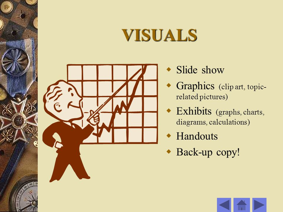 VISUALS  Slide show  Graphics (clip art, topic- related pictures)  Exhibits (graphs, charts, diagrams, calculations)  Handouts  Back-up copy!