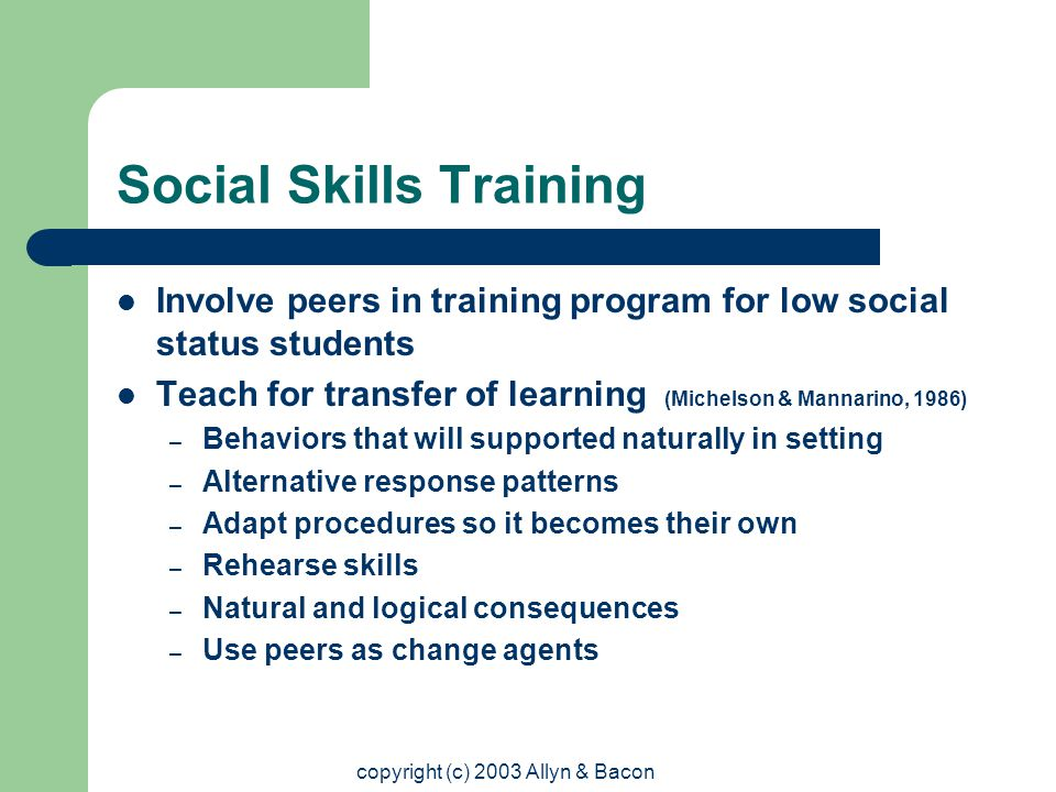 copyright (c) 2003 Allyn & Bacon Social Skills Training (Vaughn & La Greca, 1993) Principles of Effective Instruction – Obtain student's commitment to learn targeted skill – Assess social skills and target skills appropriate – Explain targeted skill and model appropriate uses – Identify steps in implementing skills and provide time to rehearse – Allow students to role-play – Teach students to monitor and evaluate their progress