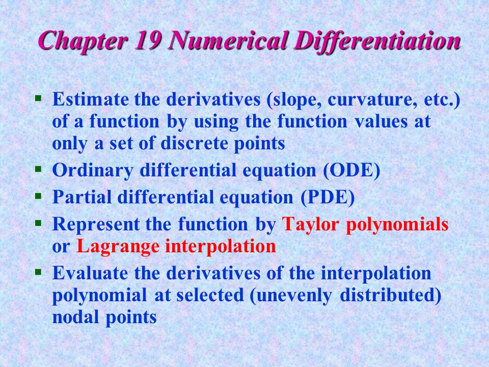 Chapter 19 Numerical Differentiation §Estimate the derivatives (slope, curvature, etc.) of a function by using the function values at only a set of discrete points §Ordinary differential equation (ODE) §Partial differential equation (PDE) §Represent the function by Taylor polynomials or Lagrange interpolation §Evaluate the derivatives of the interpolation polynomial at selected (unevenly distributed) nodal points