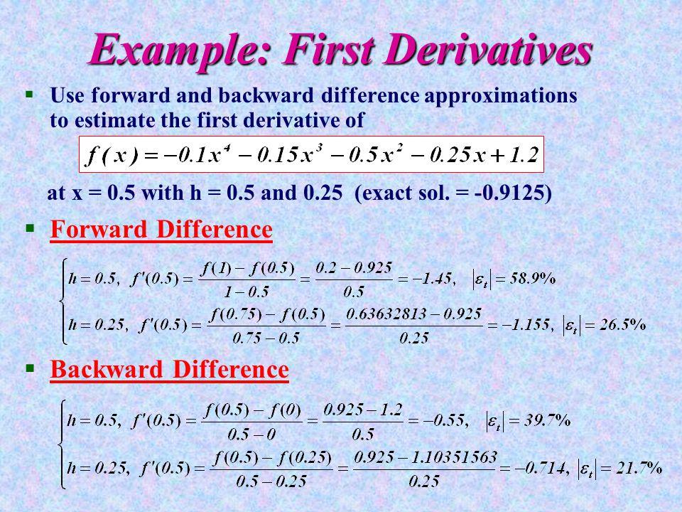 Example: First Derivatives §Use forward and backward difference approximations to estimate the first derivative of at x = 0.5 with h = 0.5 and 0.25 (exact sol.