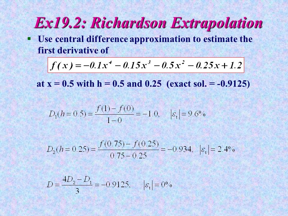 Ex19.2: Richardson Extrapolation §Use central difference approximation to estimate the first derivative of at x = 0.5 with h = 0.5 and 0.25 (exact sol.