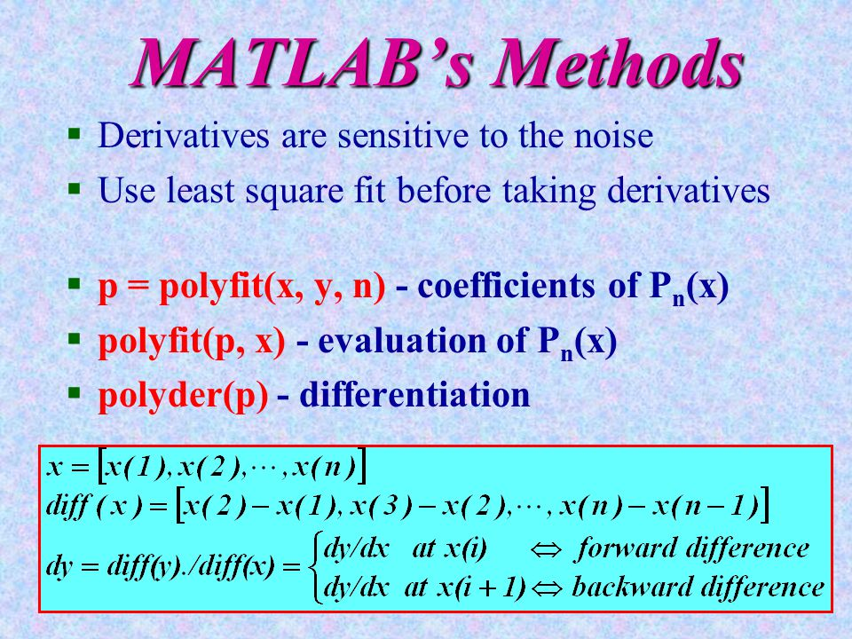 MATLAB's Methods §Derivatives are sensitive to the noise §Use least square fit before taking derivatives §p = polyfit(x, y, n) - coefficients of P n (x) §polyfit(p, x) - evaluation of P n (x) §polyder(p) - differentiation