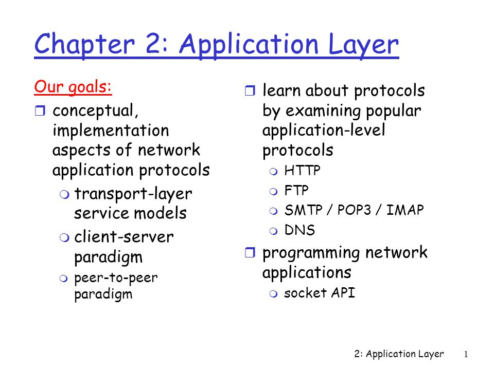 2: Application Layer1 Chapter 2: Application Layer Our goals: r conceptual, implementation aspects of network application protocols m transport-layer service models m client-server paradigm m peer-to-peer paradigm r learn about protocols by examining popular application-level protocols m HTTP m FTP m SMTP / POP3 / IMAP m DNS r programming network applications m socket API