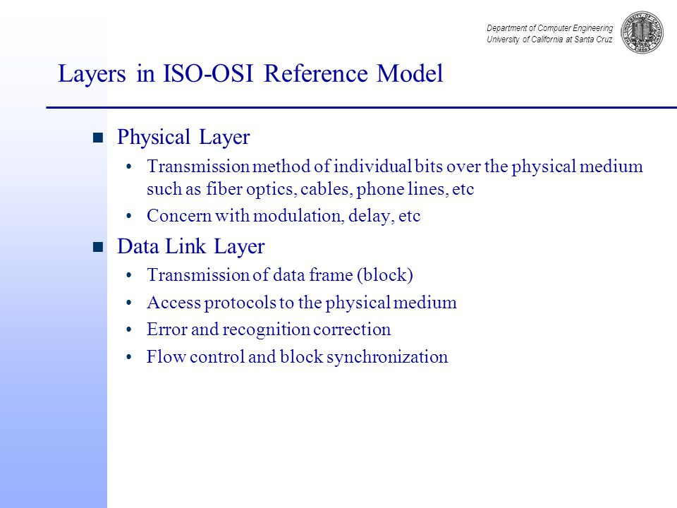 Department of Computer Engineering University of California at Santa Cruz Layers in ISO-OSI Reference Model n Physical Layer Transmission method of individual bits over the physical medium such as fiber optics, cables, phone lines, etc Concern with modulation, delay, etc n Data Link Layer Transmission of data frame (block) Access protocols to the physical medium Error and recognition correction Flow control and block synchronization