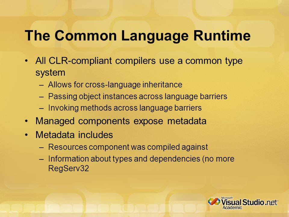 The Common Language Runtime All CLR-compliant compilers use a common type system –Allows for cross-language inheritance –Passing object instances across language barriers –Invoking methods across language barriers Managed components expose metadata Metadata includes –Resources component was compiled against –Information about types and dependencies (no more RegServ32