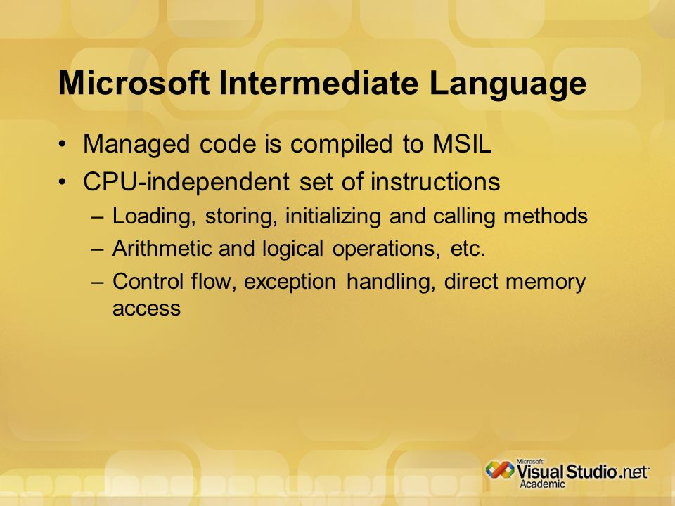 Microsoft Intermediate Language Managed code is compiled to MSIL CPU-independent set of instructions –Loading, storing, initializing and calling methods –Arithmetic and logical operations, etc.