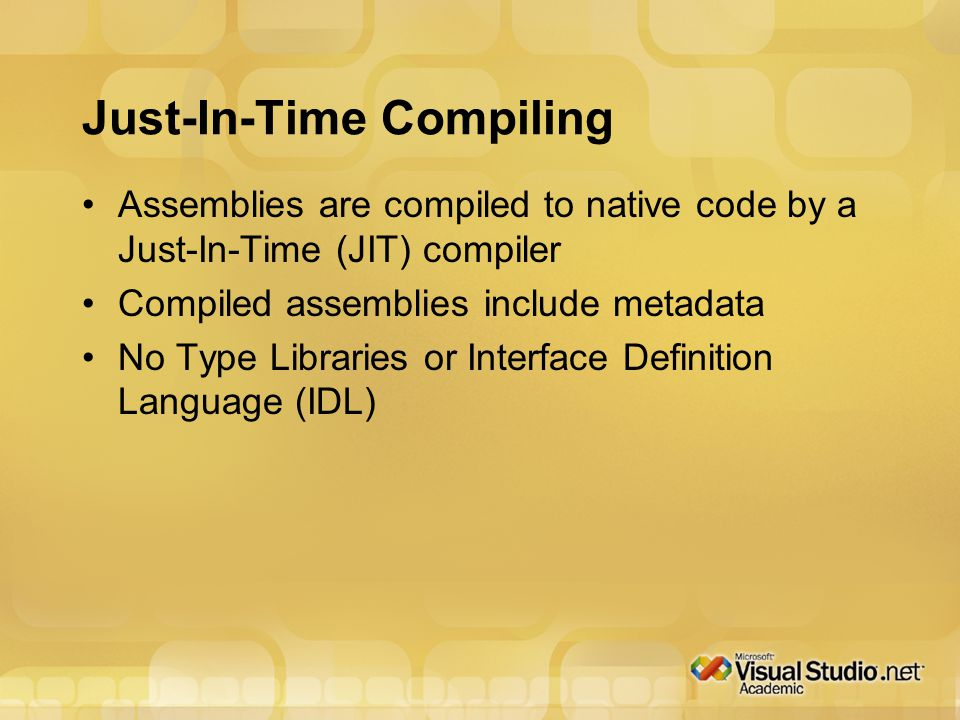 Just-In-Time Compiling Assemblies are compiled to native code by a Just-In-Time (JIT) compiler Compiled assemblies include metadata No Type Libraries or Interface Definition Language (IDL)