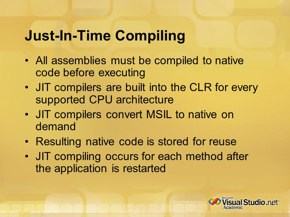 Just-In-Time Compiling All assemblies must be compiled to native code before executing JIT compilers are built into the CLR for every supported CPU architecture JIT compilers convert MSIL to native on demand Resulting native code is stored for reuse JIT compiling occurs for each method after the application is restarted