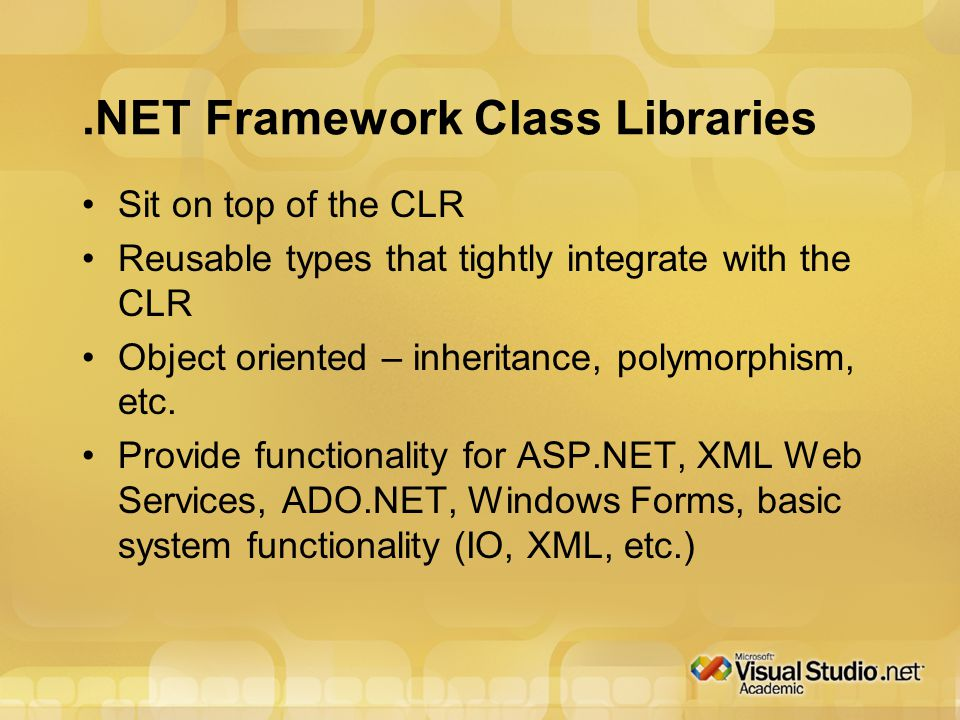 .NET Framework Class Libraries Sit on top of the CLR Reusable types that tightly integrate with the CLR Object oriented – inheritance, polymorphism, etc.