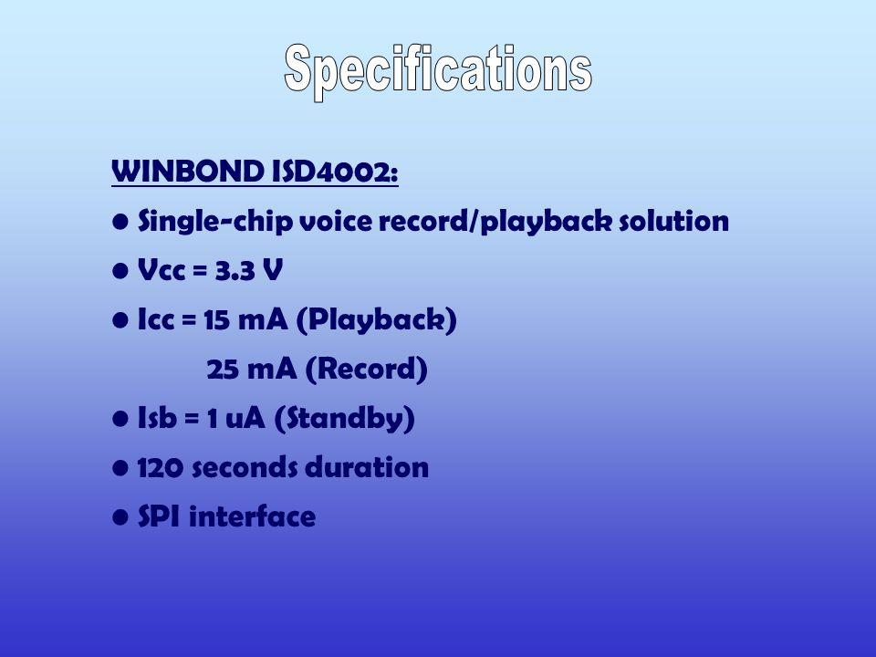 WINBOND ISD4002: Single-chip voice record/playback solution Vcc = 3.3 V Icc = 15 mA (Playback) 25 mA (Record) Isb = 1 uA (Standby) 120 seconds duration SPI interface