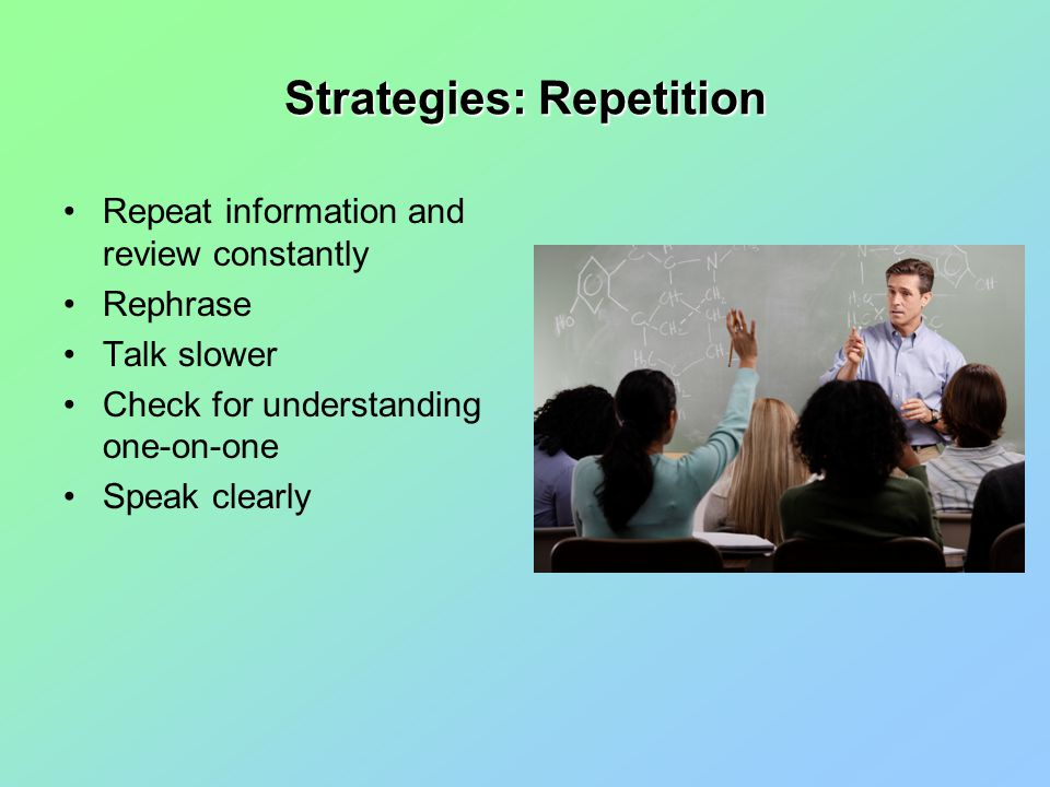 Strategies: Repetition Repeat information and review constantly Rephrase Talk slower Check for understanding one-on-one Speak clearly