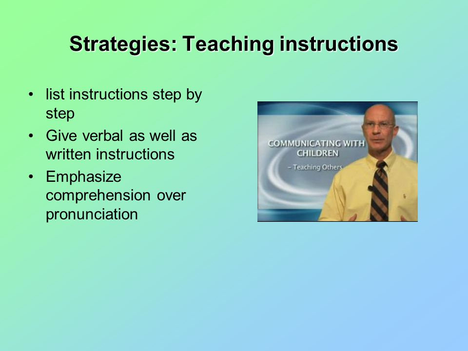 Strategies: Teaching instructions list instructions step by step Give verbal as well as written instructions Emphasize comprehension over pronunciation