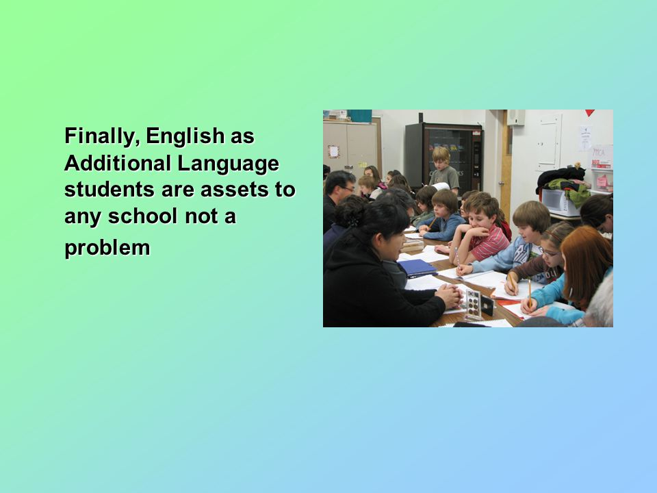 Finally, English as Additional Language students are assets to any school not a problem