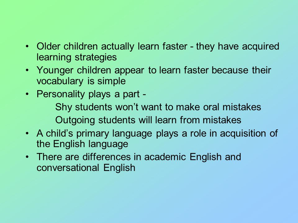 Older children actually learn faster - they have acquired learning strategies Younger children appear to learn faster because their vocabulary is simple Personality plays a part - Shy students won't want to make oral mistakes Outgoing students will learn from mistakes A child's primary language plays a role in acquisition of the English language There are differences in academic English and conversational English