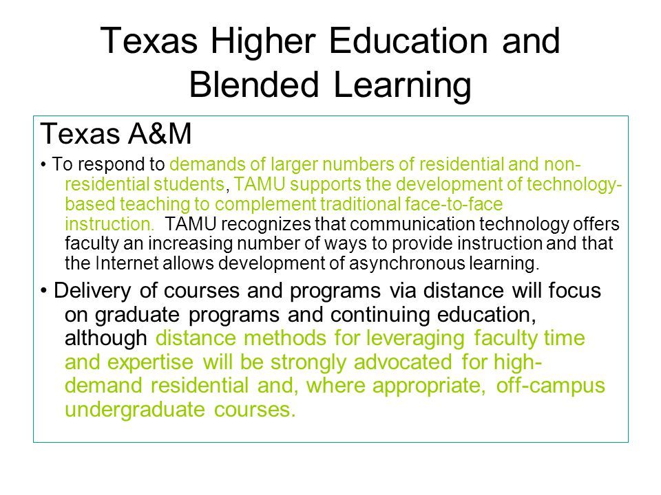 Texas Higher Education and Blended Learning Texas A&M To respond to demands of larger numbers of residential and non- residential students, TAMU supports the development of technology- based teaching to complement traditional face-to-face instruction.