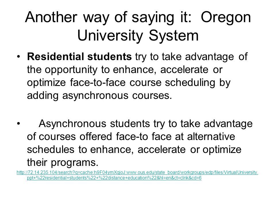Another way of saying it: Oregon University System Residential students try to take advantage of the opportunity to enhance, accelerate or optimize face-to-face course scheduling by adding asynchronous courses.