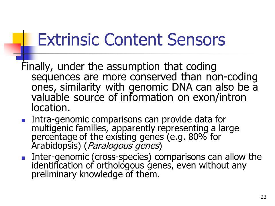 23 Extrinsic Content Sensors Finally, under the assumption that coding sequences are more conserved than non-coding ones, similarity with genomic DNA can also be a valuable source of information on exon/intron location.