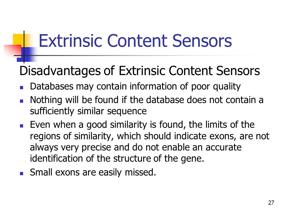 27 Extrinsic Content Sensors Disadvantages of Extrinsic Content Sensors Databases may contain information of poor quality Nothing will be found if the database does not contain a sufficiently similar sequence Even when a good similarity is found, the limits of the regions of similarity, which should indicate exons, are not always very precise and do not enable an accurate identification of the structure of the gene.