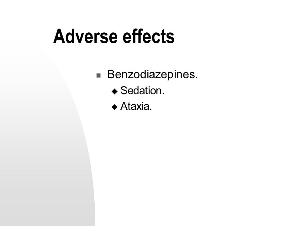 Adverse effects Benzodiazepines.  Sedation.  Ataxia.