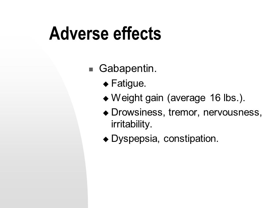 Adverse effects Gabapentin.  Fatigue.  Weight gain (average 16 lbs.).
