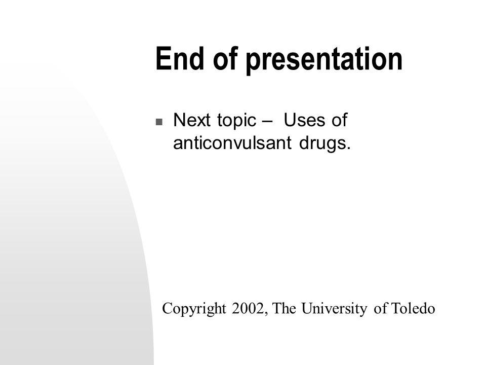 End of presentation Next topic – Uses of anticonvulsant drugs.