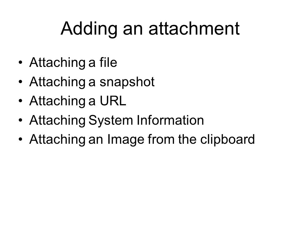 Adding an attachment Attaching a file Attaching a snapshot Attaching a URL Attaching System Information Attaching an Image from the clipboard