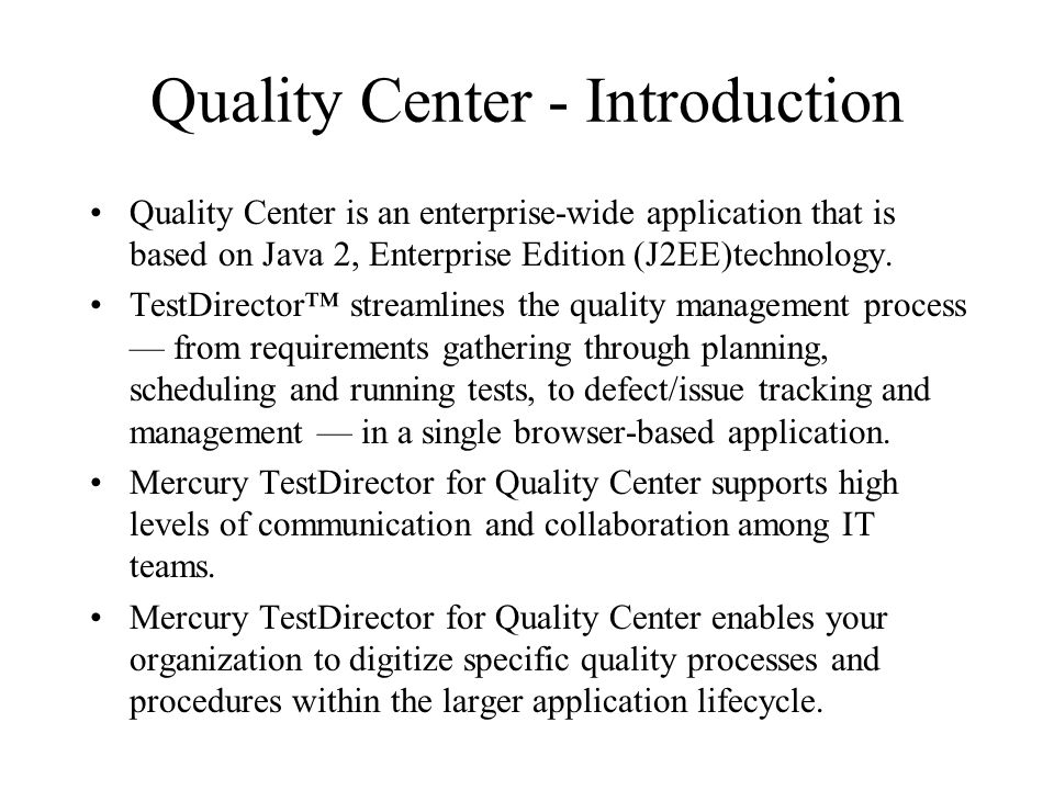 Quality Center - Introduction Quality Center is an enterprise-wide application that is based on Java 2, Enterprise Edition (J2EE)technology.