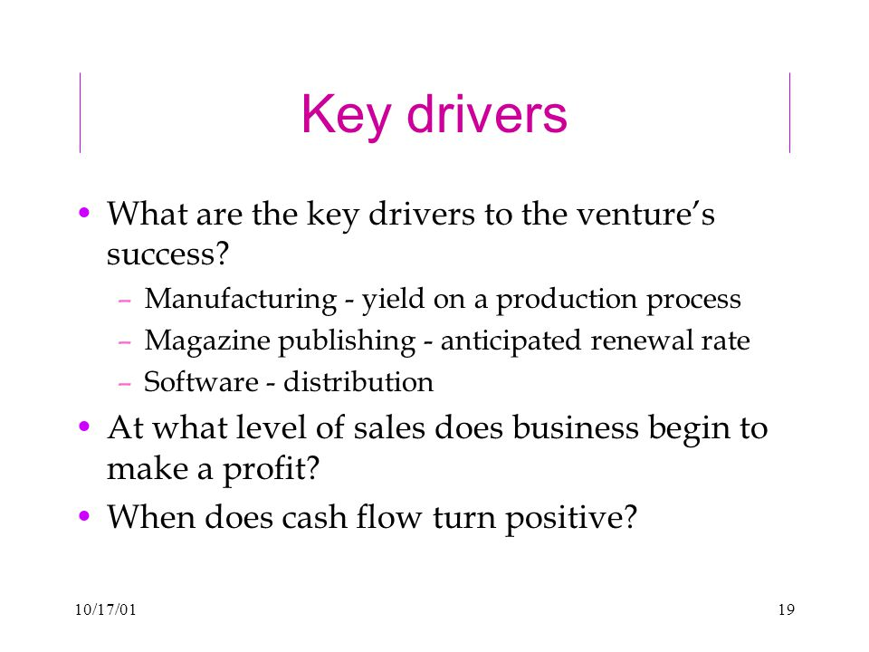 10/17/0119 Key drivers What are the key drivers to the venture's success.