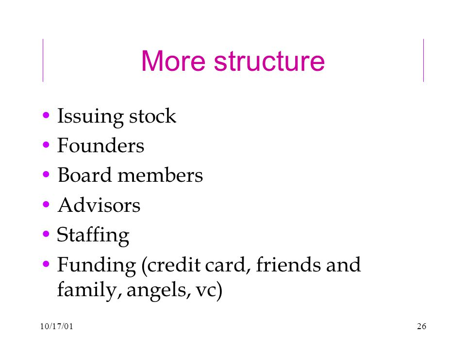 10/17/0126 More structure Issuing stock Founders Board members Advisors Staffing Funding (credit card, friends and family, angels, vc)