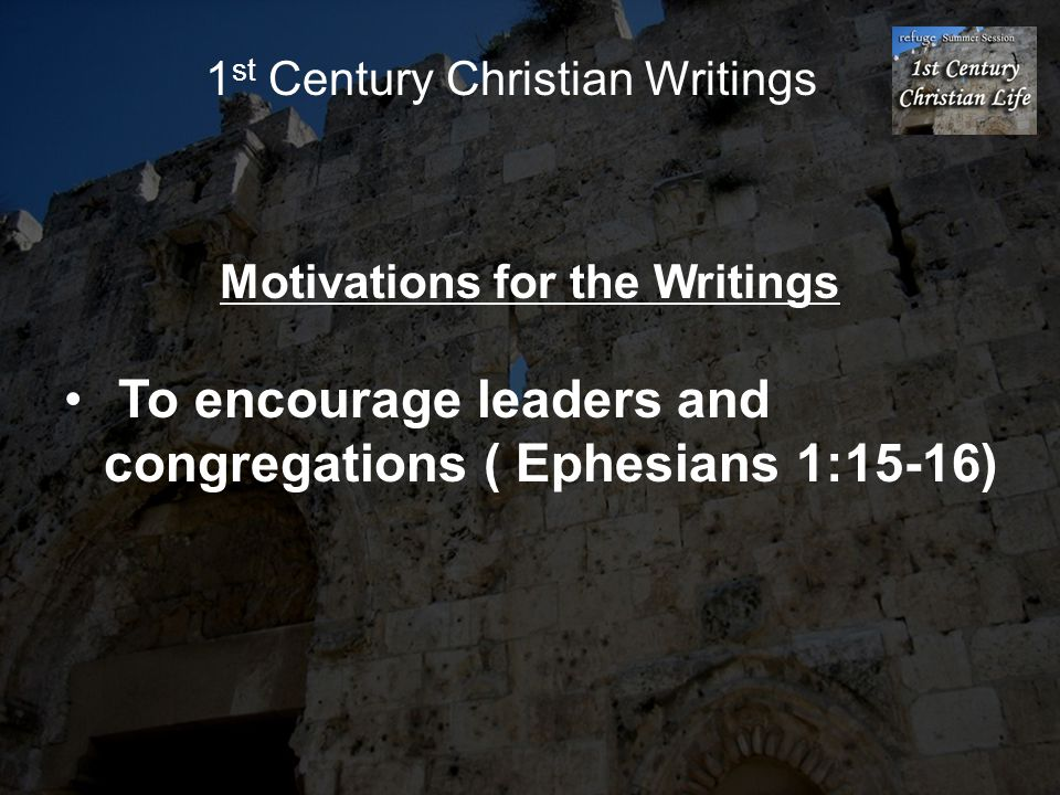 1 st Century Christian Writings Motivations for the Writings To encourage leaders and congregations ( Ephesians 1:15-16)