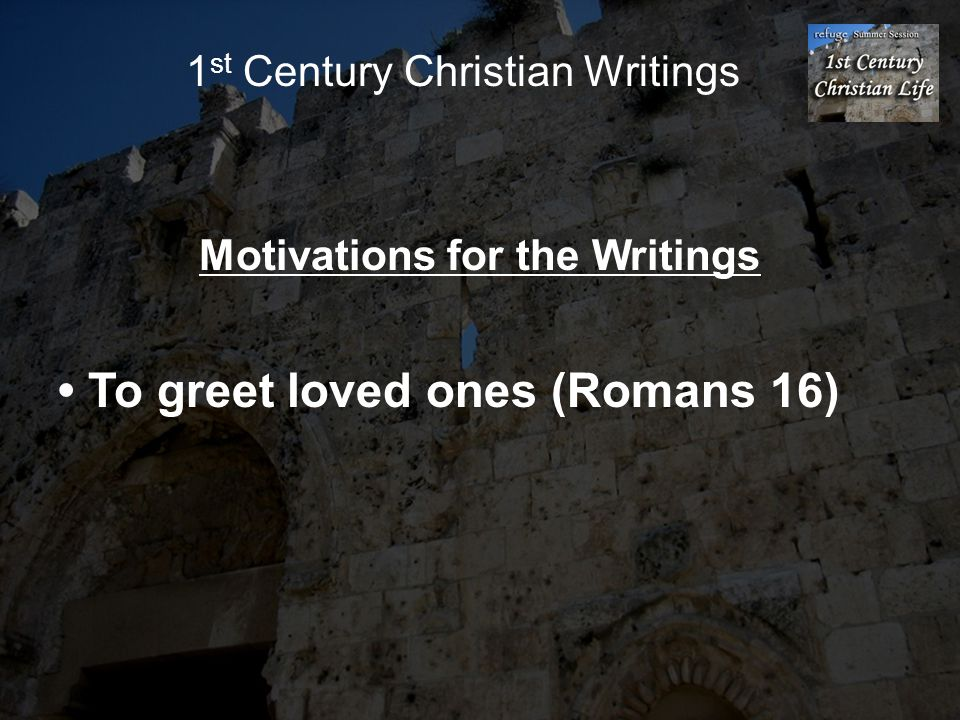 1 st Century Christian Writings Motivations for the Writings To greet loved ones (Romans 16)