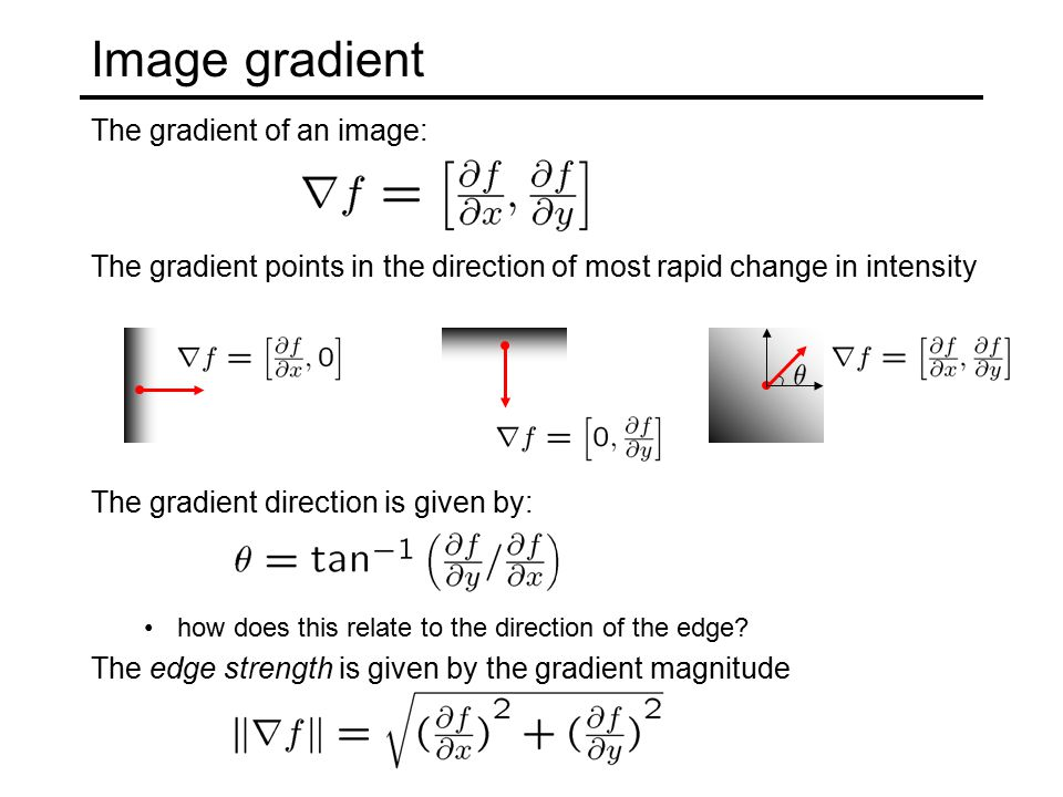 Image gradient The gradient of an image: The gradient points in the direction of most rapid change in intensity The gradient direction is given by: how does this relate to the direction of the edge.