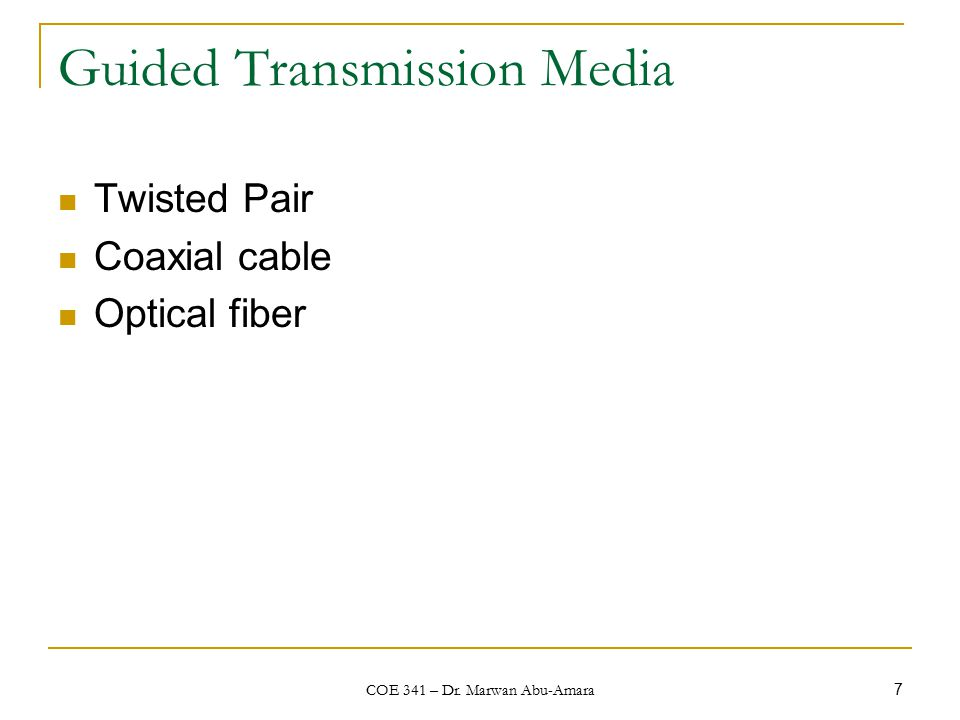 COE 341 – Dr. Marwan Abu-Amara 7 Guided Transmission Media Twisted Pair Coaxial cable Optical fiber