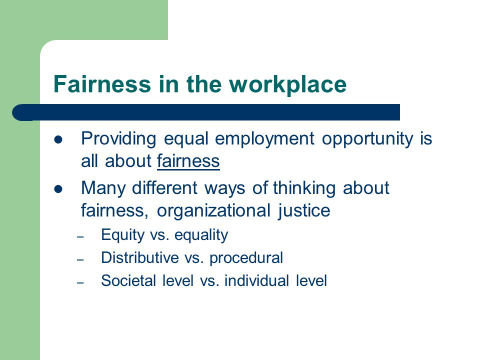 Fairness in the workplace Providing equal employment opportunity is all about fairness Many different ways of thinking about fairness, organizational justice – Equity vs.