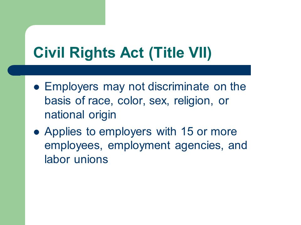 Civil Rights Act (Title VII) Employers may not discriminate on the basis of race, color, sex, religion, or national origin Applies to employers with 15 or more employees, employment agencies, and labor unions